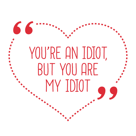 idiot: Funny love quote. Youre an idiot, but you are my idiot. Simple trendy design.
