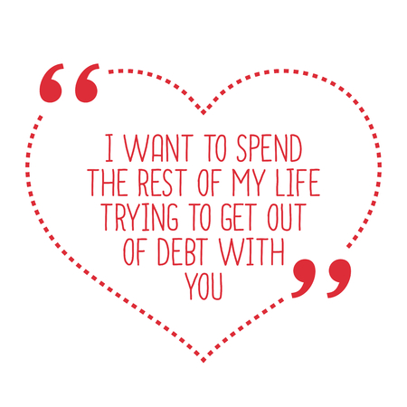 debt: Funny love quote. I want to spend the rest of my life trying to get out of debt with you. Simple trendy design.