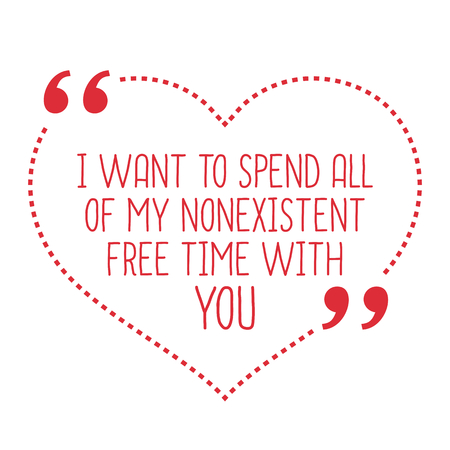 spend: Funny love quote. I want to spend all of my nonexistent free time with you. Simple trendy design.