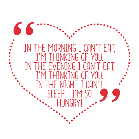 thinking of you: Funny love quote. In the morning I cant eat, Im thinking of you. In the evening I cant eat, Im thinking of you. In the night I cant sleep... Im so hungry! Simple trendy design. Illustration