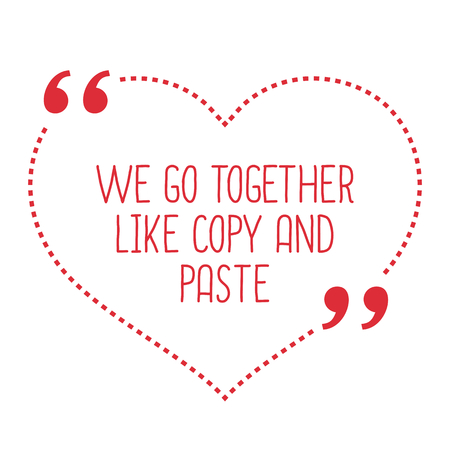 paste: Funny love quote. We go together like copy and paste. Simple trendy design.