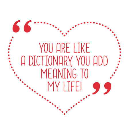 simple life: Funny love quote. You are like a dictionary, you add meaning to my life! Simple trendy design. Illustration