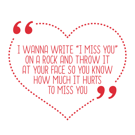 know how: Funny love quote. I wanna write I miss you on a rock and throw it at your face so you know how much it hurts to miss you. Simple trendy design. Illustration