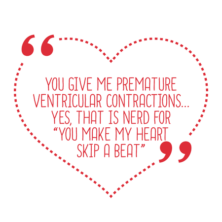 contractions: Funny love quote. You give me premature ventricular contractions... Yes, that is nerd for you make my heart skip a beat. Simple trendy design.