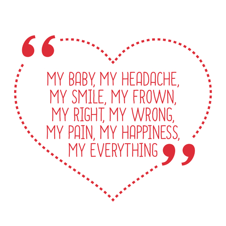 frown: Funny love quote. My baby, my headache, my smile, my frown, my right, my wrong, my pain, my happiness, my everything. Simple trendy design.