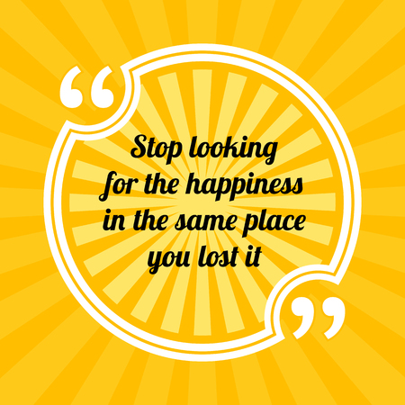 Inspirational motivational quote. Stop looking for the happiness in the same place you lost it. Sun rays quote symbol on yellow background