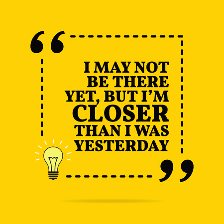 Inspirational motivational quote. I may not be there yet, but I'm closer than I was yesterday. Vector simple design. Black text over yellow background 写真素材 - 118737730