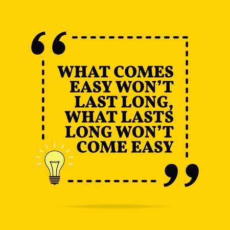 Inspirational motivational quote. What comes easy wont last long, what lasts long wont come easy. Vector simple design. Black text over yellow background
