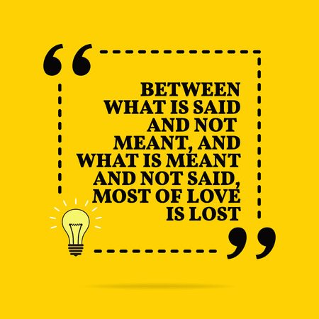 Inspirational motivational quote. Between what is said and not meant, and what is meant and not said, most of love is lost. Vector simple design. Black text over yellow background Illustration