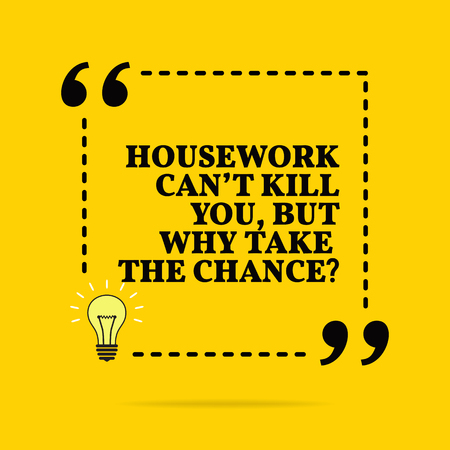 Inspirational motivational quote. Housework can't kill you, but why take the chance? Vector simple design. Black text over yellow background