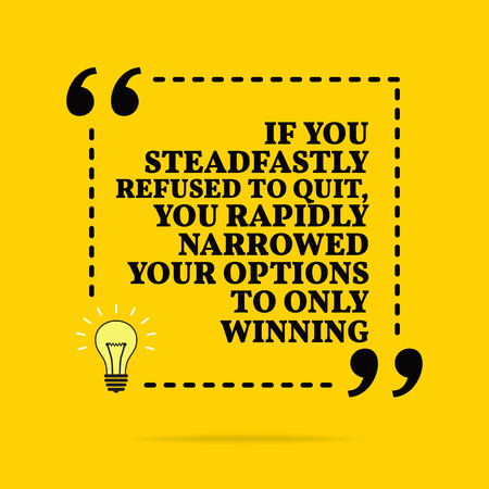 Inspirational motivational quote. If you steadfastly refused to quit, you rapidly narrowed your options to only winning. Vector simple design. Black text over yellow background Ilustração