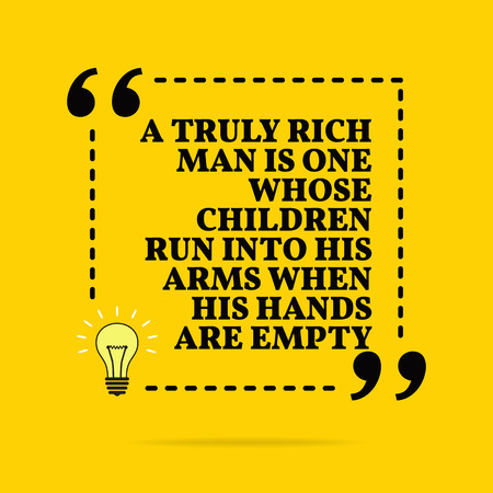 Inspirational motivational quote. A truly rich man is one whose children run into his arms when his hands are empty. Black text over yellow background