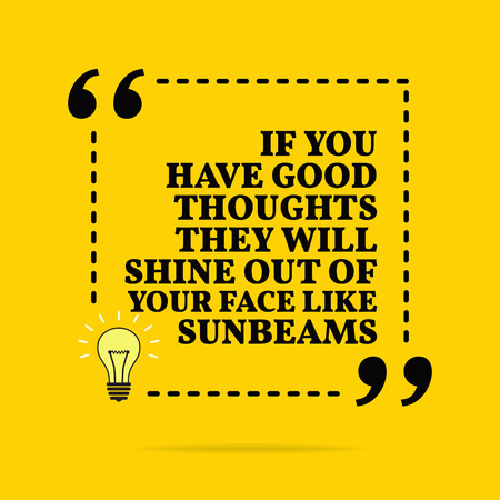 Inspirational motivational quote. If you have good thoughts they will shine out of your face like sunbeams. Vector simple design. Black text over yellow background