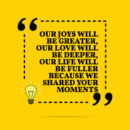 Inspirational motivational quote. Our joys will be greater, our love will be deeper, our life will be fuller because we shared your moments. Black text over yellow background Stock Illustratie
