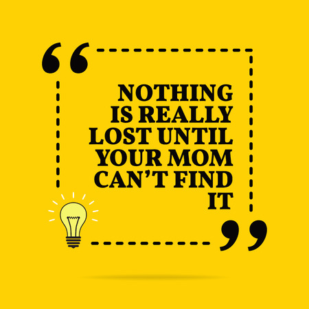 Inspirational motivational quote. Nothing is really lost until your mom cant find it. Vector simple design. Black text over yellow background