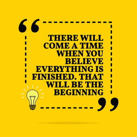 Inspirational motivational quote. There will come a time when you believe everything is finished. That will be the begi. Vector simple design. Black text over yellow background Stock Illustratie