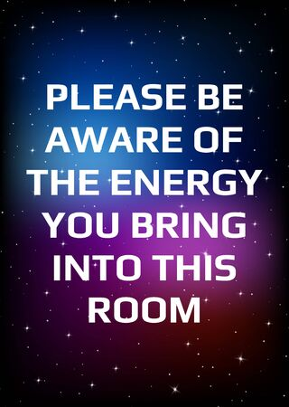 Motivational poster. Please be aware of the energy you bring into this room. Open space, starry sky style. Print design. Dark background