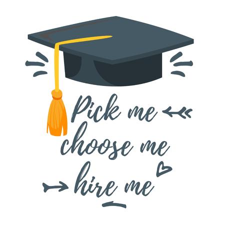 Vector cartoon style illustration of graduation hat. Pick me, choose me, hire me typography slogan for apparel design.