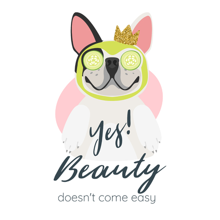 Vector cartoon style illustration of happy dog with golden crown. Yes! Beauty doesnt come easy typography slogan for apparel design. Cute french bulldog getting spa treatment with mask on face.