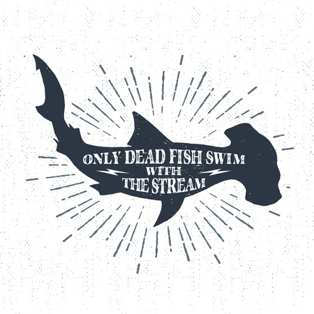dead fish: textured vintage label, retro badge with hammerhead shark illustration and Only dead fish swim with the stream inspirational lettering.