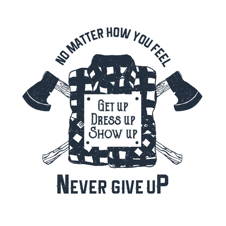 Hand drawn label with plaid shirt and crossed axes textured vector illustrations and No matter how you feel - get up, dress up, show up. Never give up! inspirational lettering. Illustration
