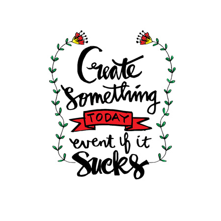 Create something today event if it sucks . Inspirational quote