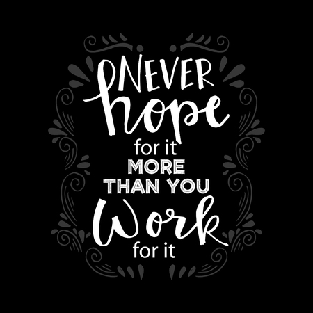 Never Hope For It More Than You Work For It. Motivational quote.