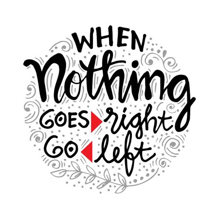 When nothing goes right go left. Motivational quote.