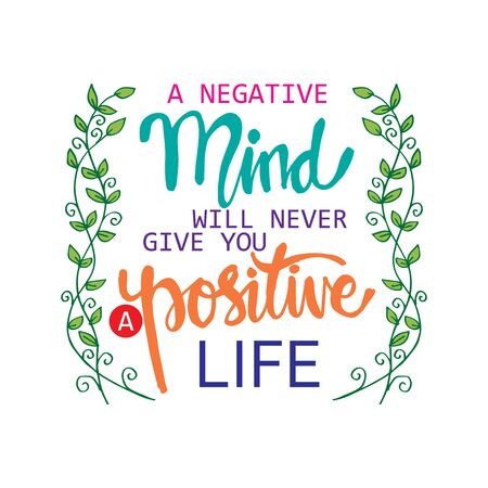 A negative mind will never give you a positive life. Motivational quote.