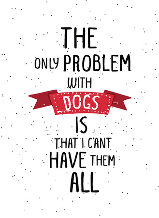 The only problem with dogs is that I can't have them all. Trendy hand drawn style hipster vector poster in black and white with grunge red ribbon. For t-shirt, tipografi, fabric. Illustration fot your best friend, home decoration, greeting card, pleasure