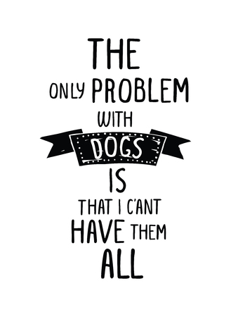 The only problem with dogs is that I cant have them all. Trendy hand drawn style hipster vector poster in black and white with grunge ribbon. For t-shirt, tipografi, fabric. Illustration fot your best friend, home decoration, greeting card, pleasure in y