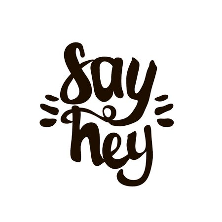 Say hey. Hand lettering. Unique quote made with brush. It can be used for t-shirt print, photo overlays, bags, poster.Vector Illustration