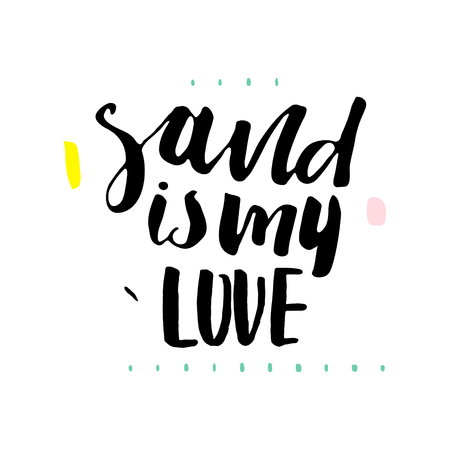 Sand is my love. Hand lettering. Unique quote made with brush. It can be used for t-shirt print, photo overlays, bags, poster.Vector Illustration