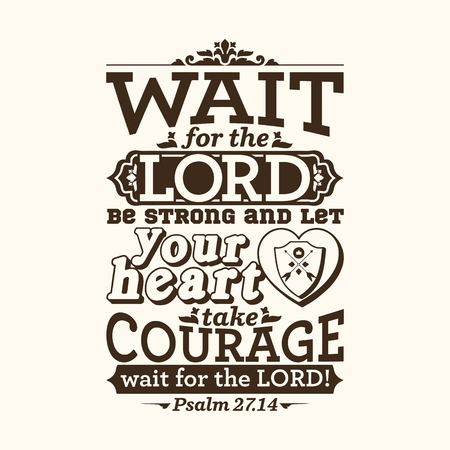 Bible typographic. Wait for the LORD; be strong, and let your heart take courage; wait for the LORD!