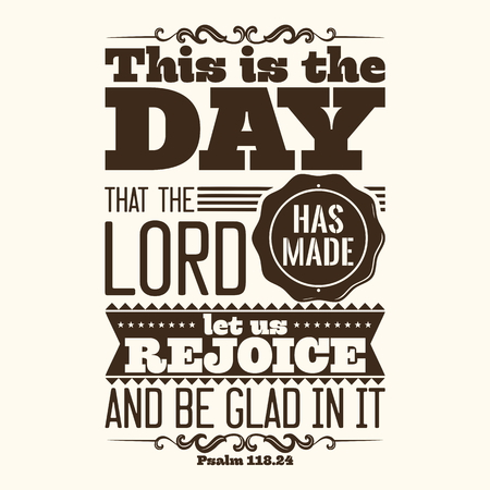 has: Bible typographic. This is the day that the LORD has made; let us rejoice and be glad in it.