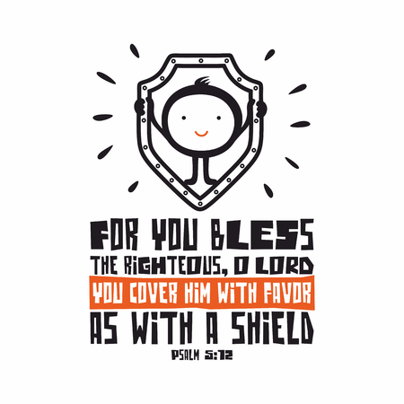psalm: Bible lettering. Christian art. For you bless the righteous, O LORD; you cover him with favor as with a shield. Psalm 5:12