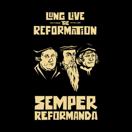 Long live the reformation. Luther, Calvin, Zwingli. Semper reformanda.