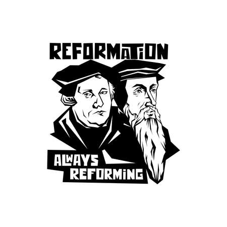 Martin Luther and Jean Calvin. Reformation. Always reforming.
