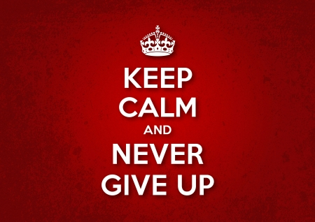 never: Keep Calm and Never Give Up