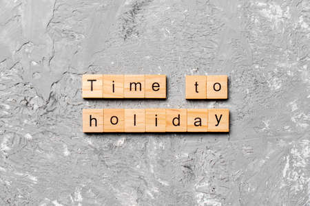 Time to holiday word written on wood block. Time to holiday text on cement table for your desing, concept.