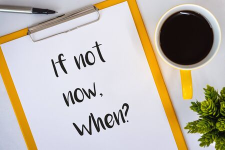 If Not Now When? Clipboard with Inspirational and motivational quote on White Desk.