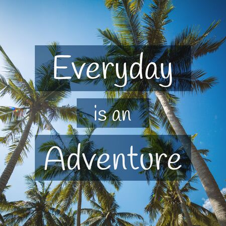 Travel, Adventure and Exploration Quote. Everyday is an Adventure. Tropical Scenery Background.