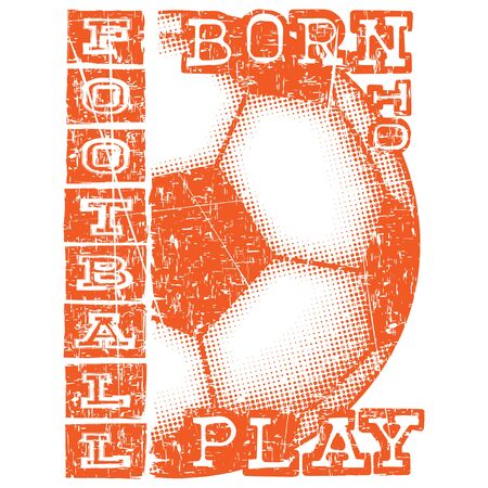 Abstract vector illustration scratched orange football ball and inscription born to play football. Design for print on fabric or t-shirt. Illustration