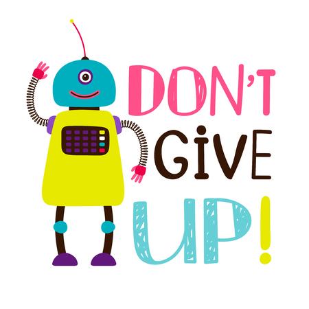 Design of t-shirt, robot say dont give up. T-shirt message motivational, motivation lettering, vector illustration Illustration