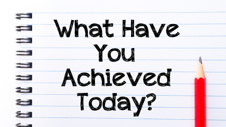achieved: What Have You Achieved Today Text written on notebook page, red pencil on the right