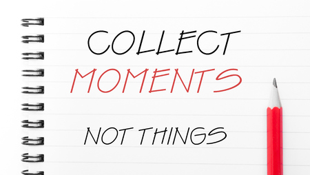 Collect Moments Not Things Text written on notebook page, red pencil on the right. Motivational Concept image
