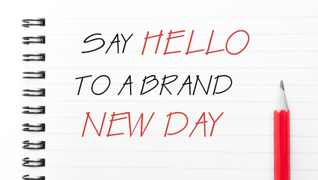new day: Say Hello To A Brand New Day Text written on notebook page, red pencil on the right