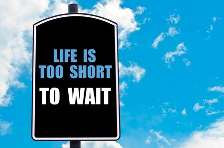 wait sign: LIFE IS TOO SHORT TO WAIT  motivational quote written on road sign isolated over clear blue sky background