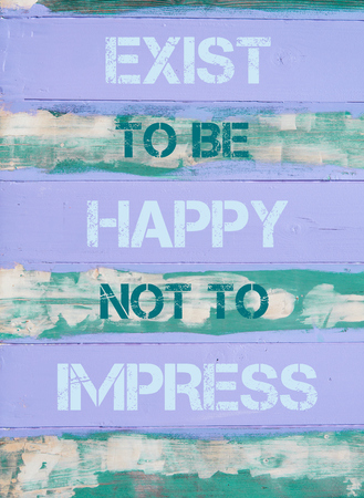 to be or not be: Concept image of EXIST TO BE HAPPY NOT TO IMPRESS  motivational quote written on vintage painted wooden wall Stock Photo