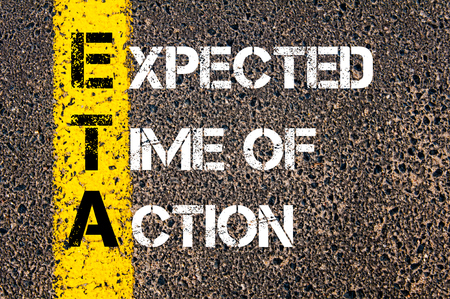 expected: Concept image of Business Acronym ETA as Expected Time Of Action written over road marking yellow paint line.